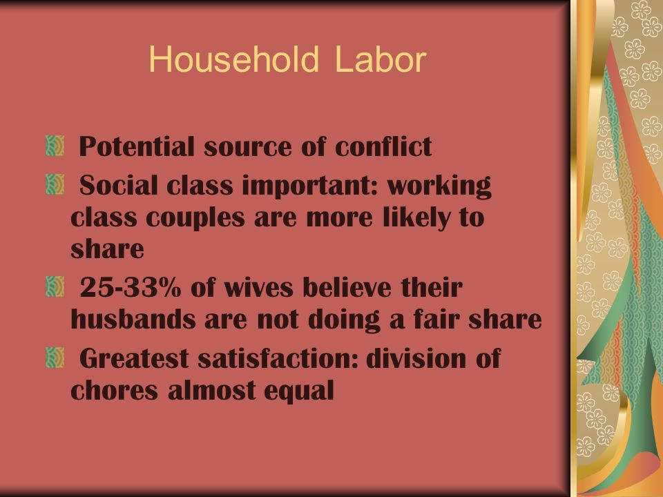 Household Labor Potential source of conflict Social class important: working class couples are more likely to share 25-33% of wives believe their husbands are not doing a fair share Greatest satisfaction: division of chores almost equal