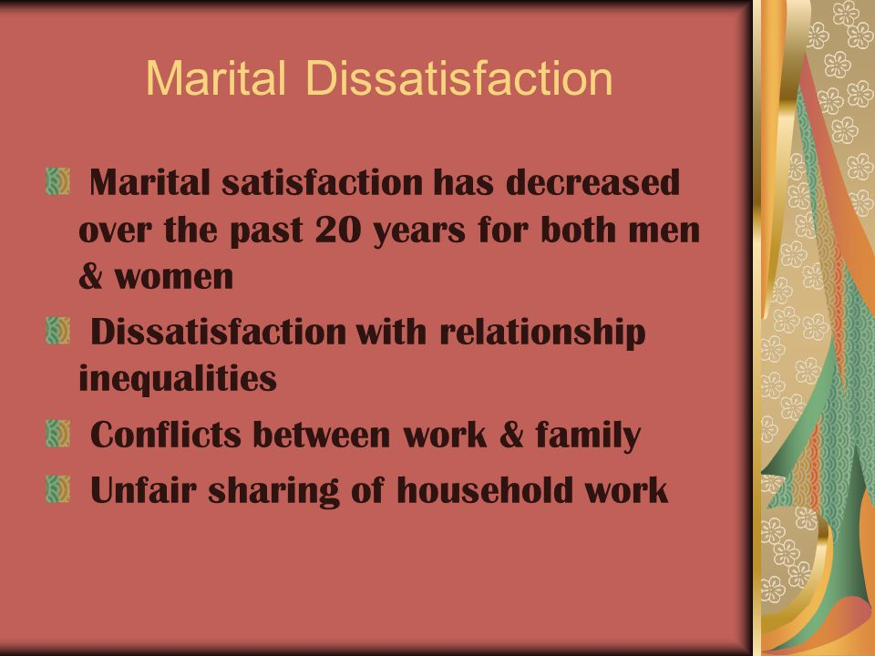 Marital Dissatisfaction Marital satisfaction has decreased over the past 20 years for both men & women Dissatisfaction with relationship inequalities Conflicts between work & family Unfair sharing of household work