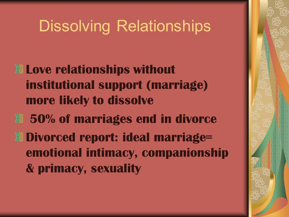 Dissolving Relationships Love relationships without institutional support (marriage) more likely to dissolve 50% of marriages end in divorce Divorced report: ideal marriage= emotional intimacy, companionship & primacy, sexuality
