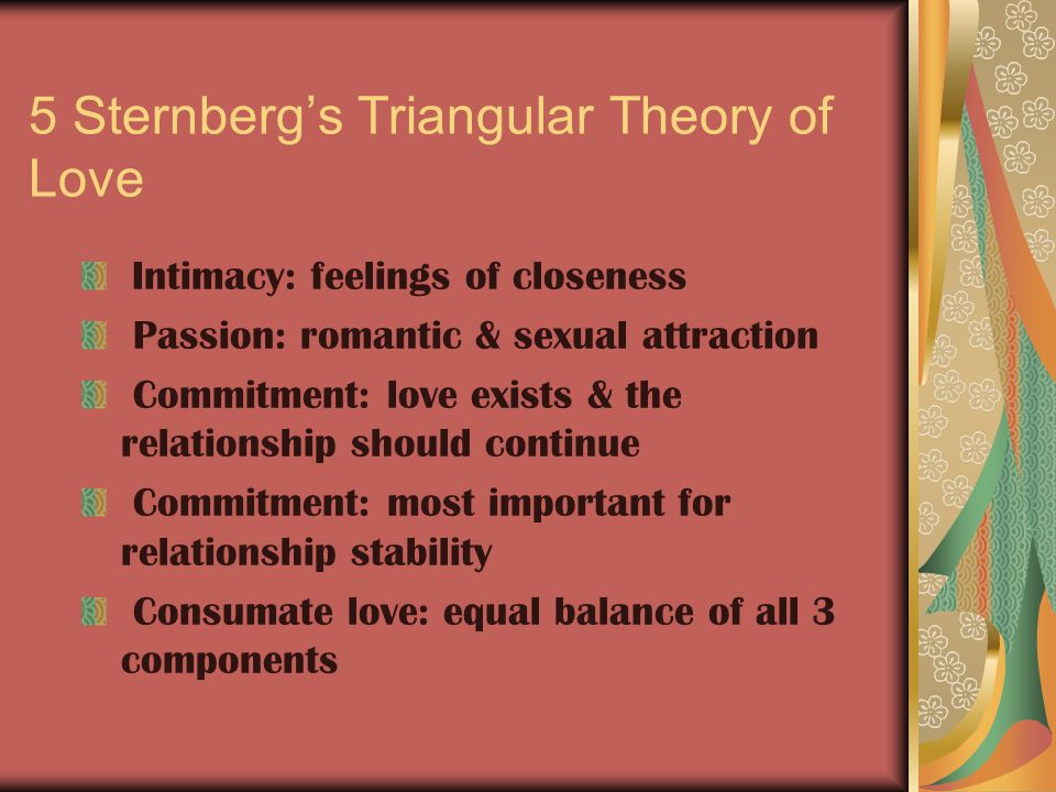 5 Sternberg's Triangular Theory of Love Intimacy: feelings of closeness Passion: romantic & sexual attraction Commitment: love exists & the relationship should continue Commitment: most important for relationship stability Consumate love: equal balance of all 3 components