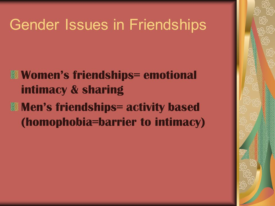 Gender Issues in Friendships Women's friendships= emotional intimacy & sharing Men's friendships= activity based (homophobia=barrier to intimacy)