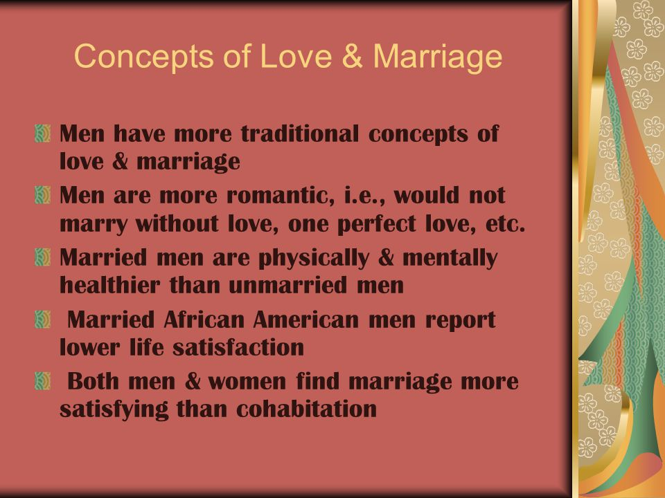 Concepts of Love & Marriage Men have more traditional concepts of love & marriage Men are more romantic, i.e., would not marry without love, one perfect love, etc.