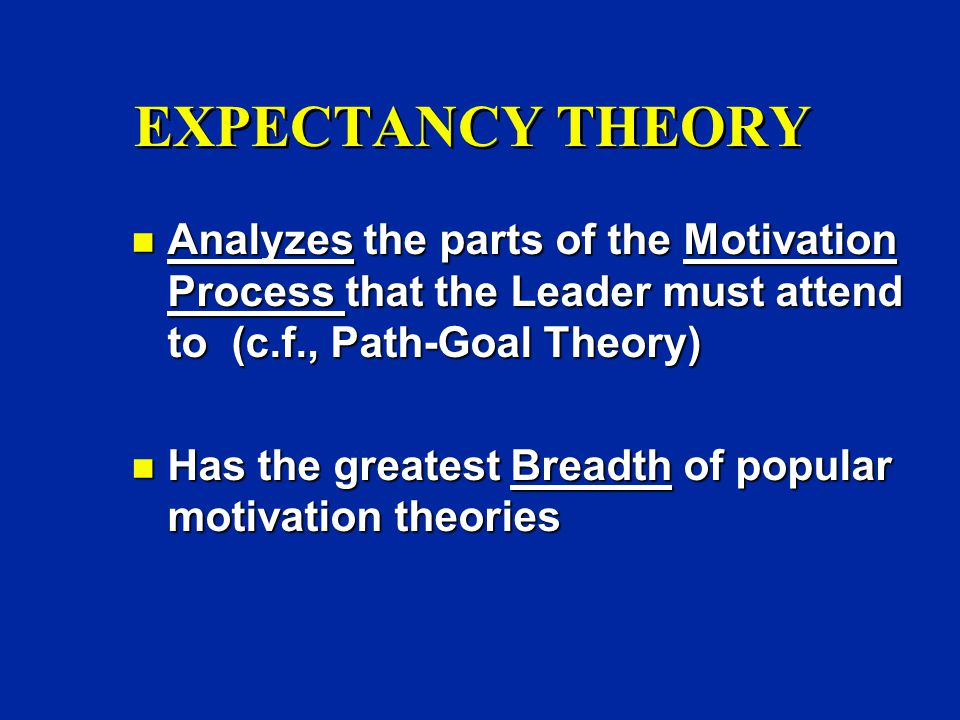 EXPECTANCY THEORY n Analyzes the parts of the Motivation Process that the Leader must attend to (c.f., Path-Goal Theory) n Has the greatest Breadth of popular motivation theories