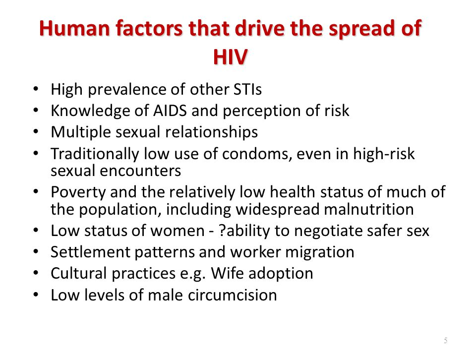Human factors that drive the spread of HIV High prevalence of other STIs Knowledge of AIDS and perception of risk Multiple sexual relationships Traditionally low use of condoms, even in high-risk sexual encounters Poverty and the relatively low health status of much of the population, including widespread malnutrition Low status of women - ability to negotiate safer sex Settlement patterns and worker migration Cultural practices e.g.