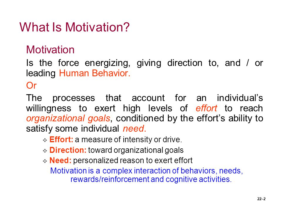 22–2 What Is Motivation? Motivation Is the force energizing, giving direction to, and / or leading Human Behavior. Or The processes that account for a