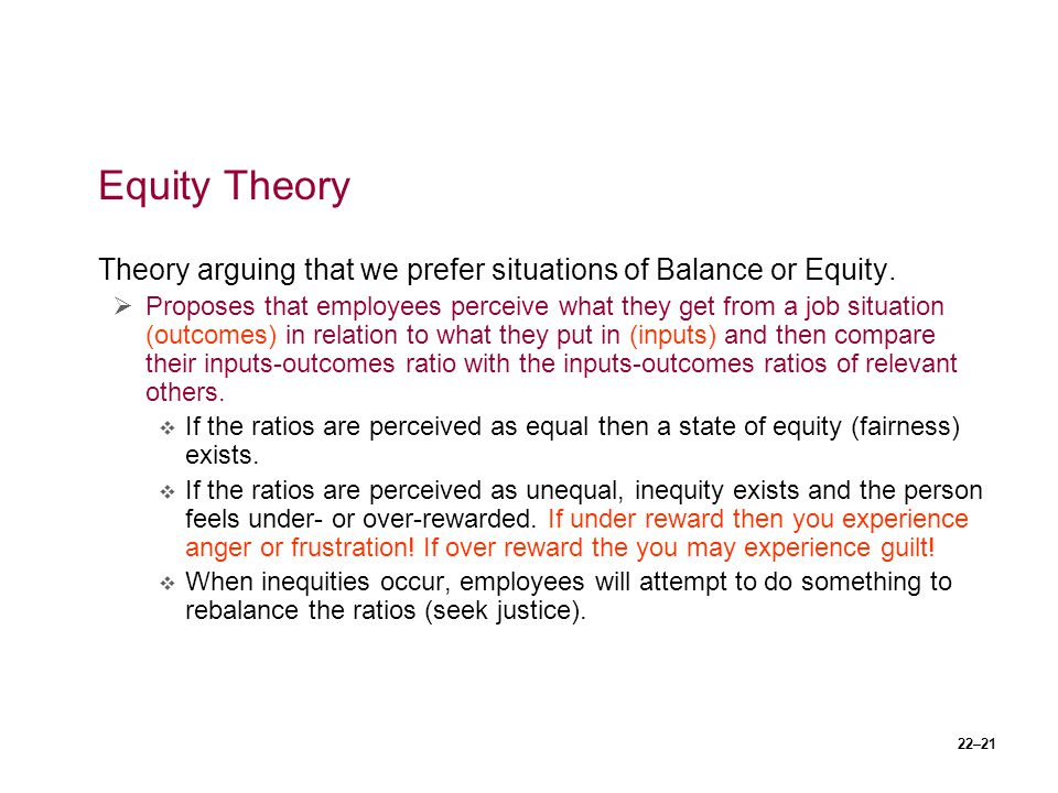 22–21 Equity Theory Theory arguing that we prefer situations of Balance or Equity.  Proposes that employees perceive what they get from a job situati