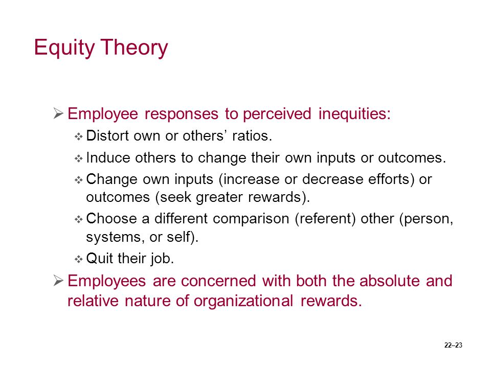 22–23 Equity Theory  Employee responses to perceived inequities:  Distort own or others' ratios.  Induce others to change their own inputs or outco