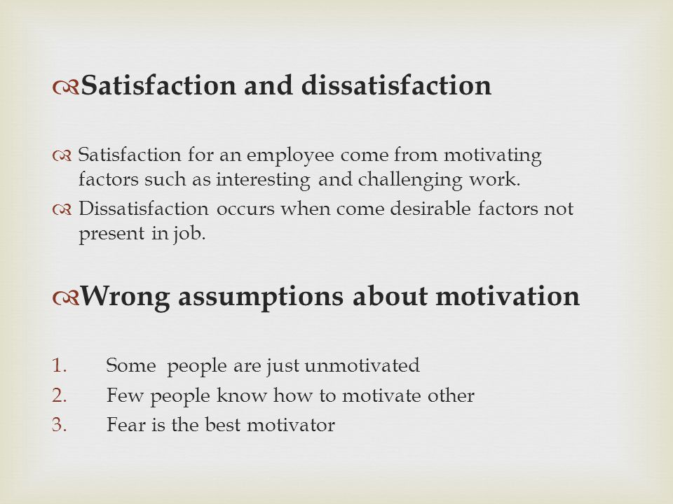  Satisfaction and dissatisfaction  Satisfaction for an employee come from motivating factors such as interesting and challenging work.  Dissatisfac