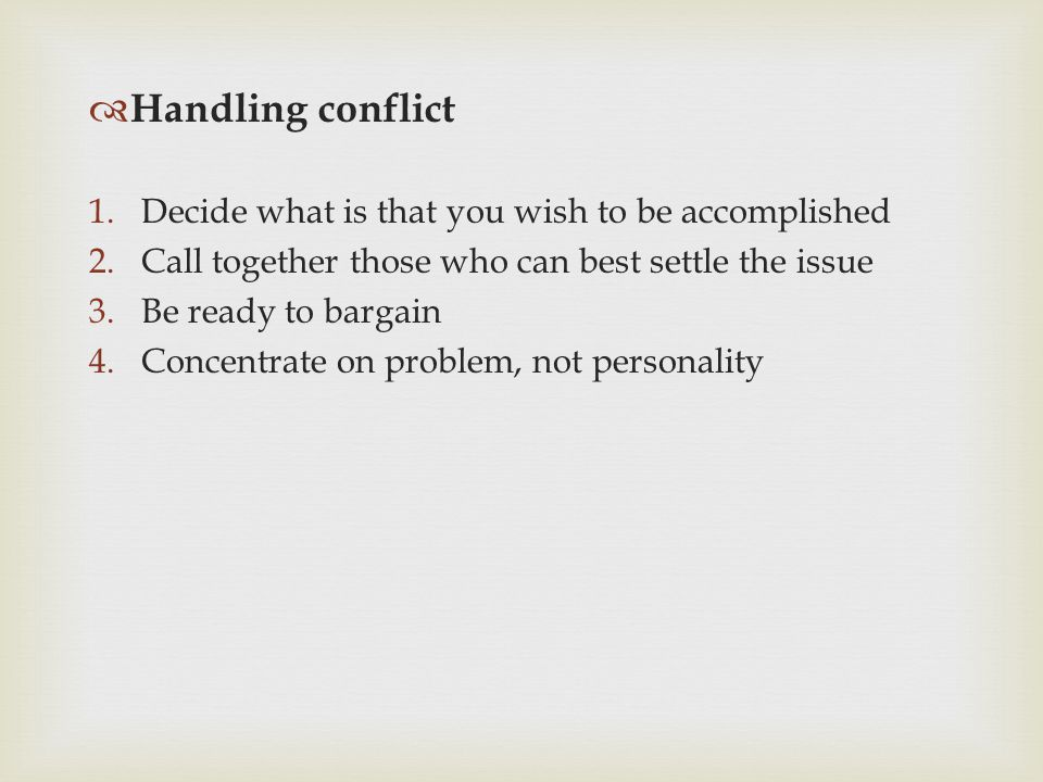  Handling conflict 1.Decide what is that you wish to be accomplished 2.Call together those who can best settle the issue 3.Be ready to bargain 4.Conc