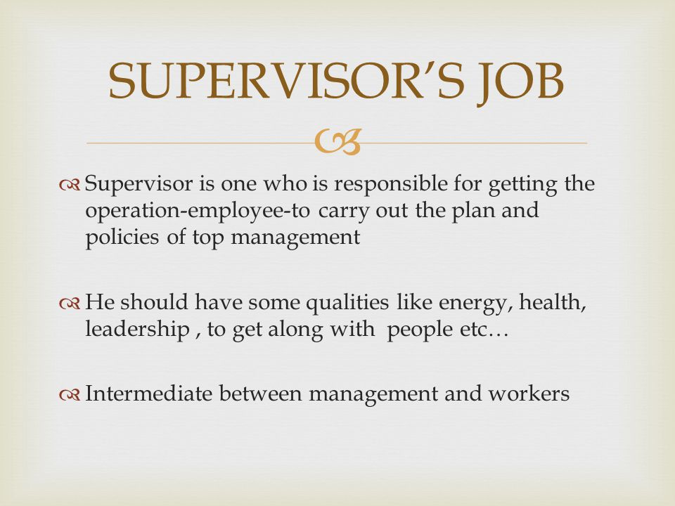   Supervisor is one who is responsible for getting the operation-employee-to carry out the plan and policies of top management  He should have some
