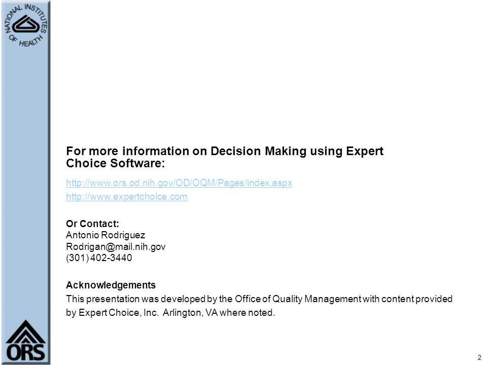 For more information on Decision Making using Expert Choice Software:     Or Contact: Antonio Rodriguez (301) Acknowledgements This presentation was developed by the Office of Quality Management with content provided by Expert Choice, Inc.