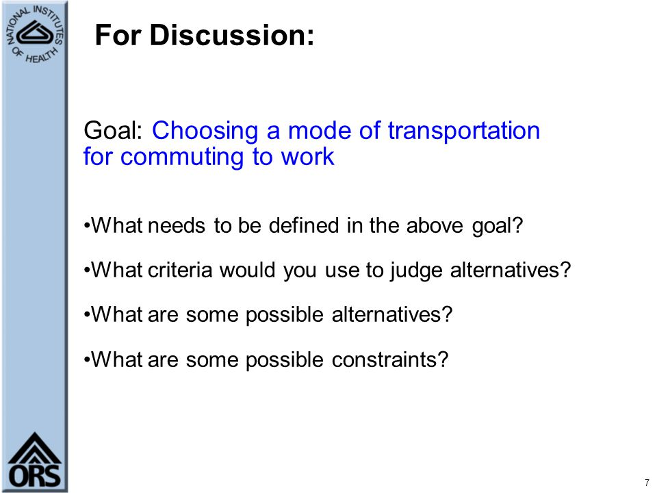 7 For Discussion: Goal: Choosing a mode of transportation for commuting to work What needs to be defined in the above goal.