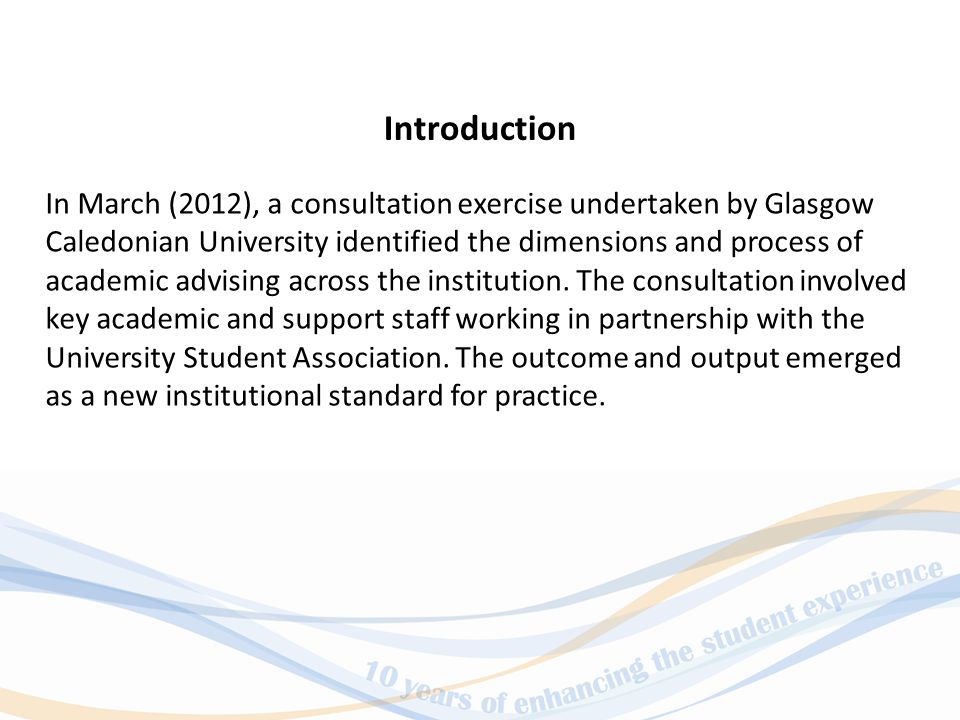 In March (2012), a consultation exercise undertaken by Glasgow Caledonian University identified the dimensions and process of academic advising across the institution.