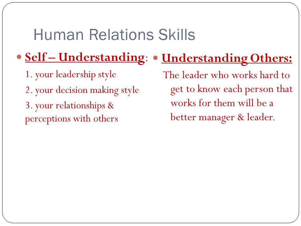 Human Relations Skills Self – Understanding: 1. your leadership style 2. your decision making style 3. your relationships & perceptions with others Un