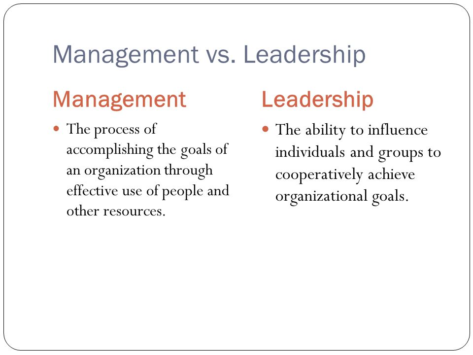 Management vs. Leadership Management Leadership The process of accomplishing the goals of an organization through effective use of people and other re