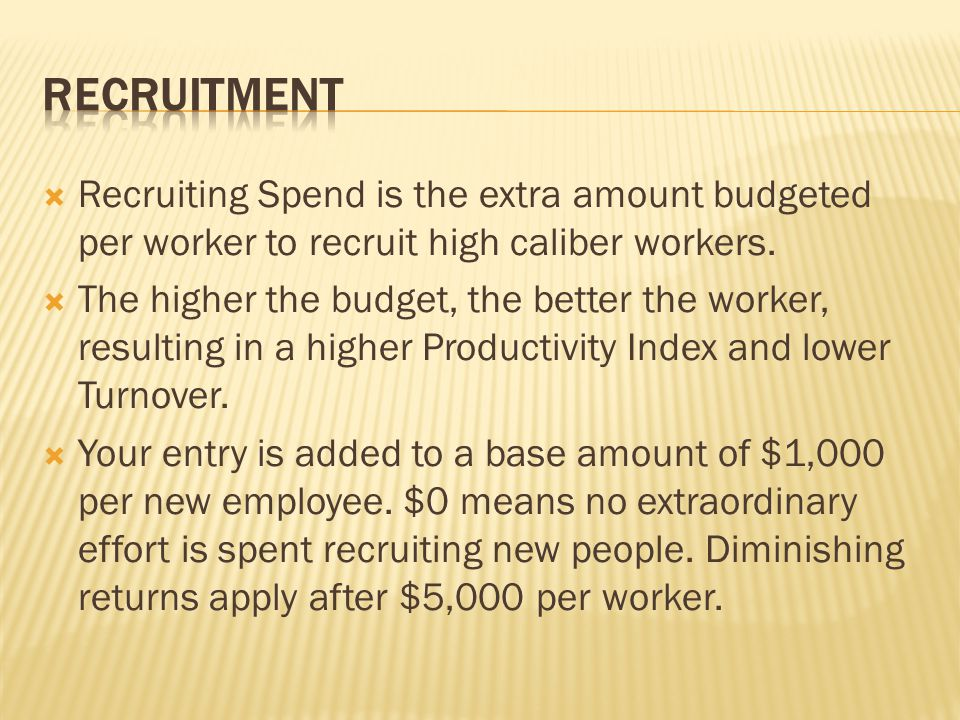  Recruiting Spend is the extra amount budgeted per worker to recruit high caliber workers.