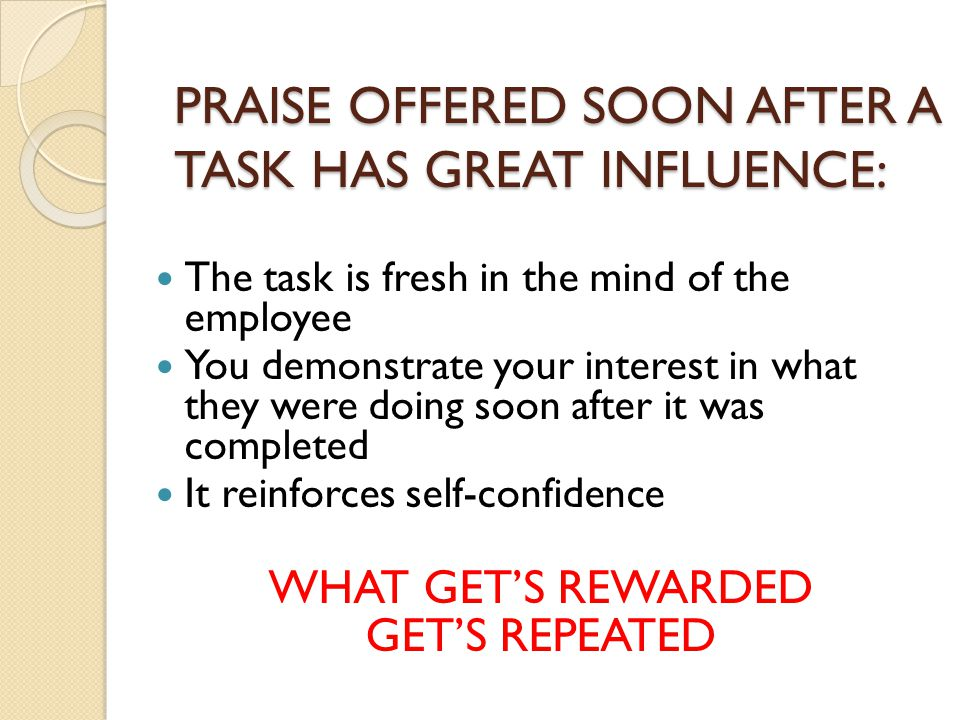 PRAISE OFFERED SOON AFTER A TASK HAS GREAT INFLUENCE: The task is fresh in the mind of the employee You demonstrate your interest in what they were doing soon after it was completed It reinforces self-confidence WHAT GET'S REWARDED GET'S REPEATED