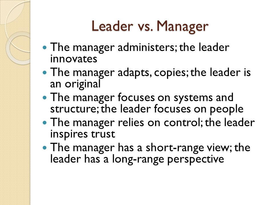 The manager administers; the leader innovates The manager adapts, copies; the leader is an original The manager focuses on systems and structure; the leader focuses on people The manager relies on control; the leader inspires trust The manager has a short-range view; the leader has a long-range perspective Leader vs.