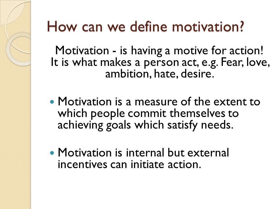 How can we define motivation. Motivation - is having a motive for action.