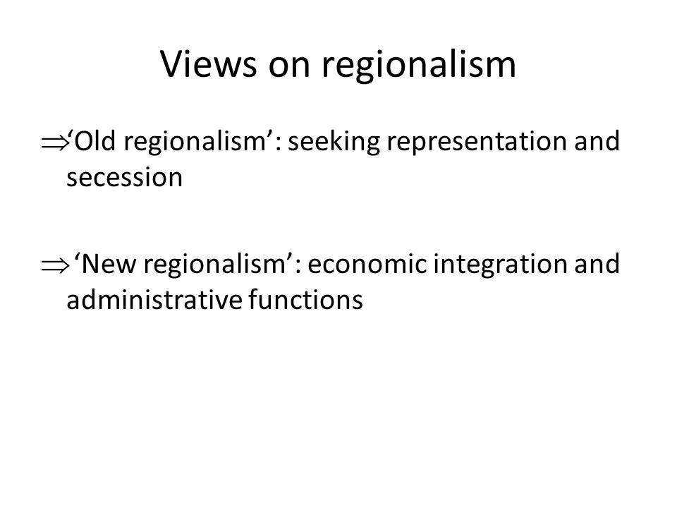 Views on regionalism  'Old regionalism': seeking representation and secession  'New regionalism': economic integration and administrative functions