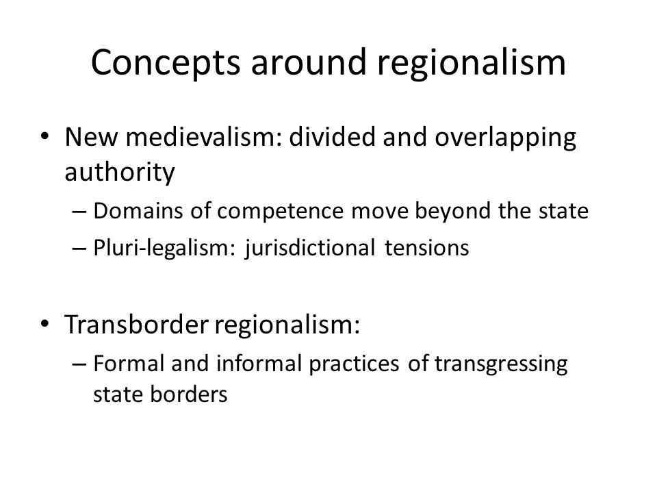 Concepts around regionalism New medievalism: divided and overlapping authority – Domains of competence move beyond the state – Pluri-legalism: jurisdictional tensions Transborder regionalism: – Formal and informal practices of transgressing state borders
