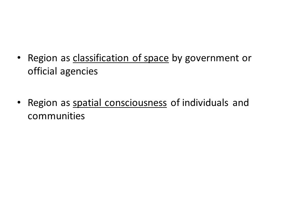 Region as classification of space by government or official agencies Region as spatial consciousness of individuals and communities
