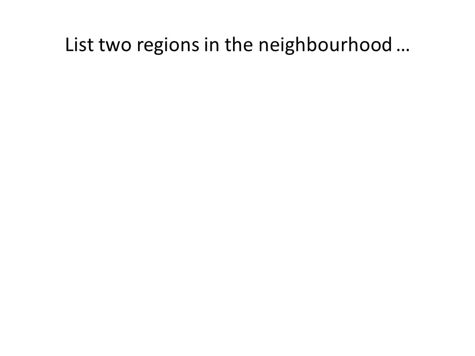 List two regions in the neighbourhood …