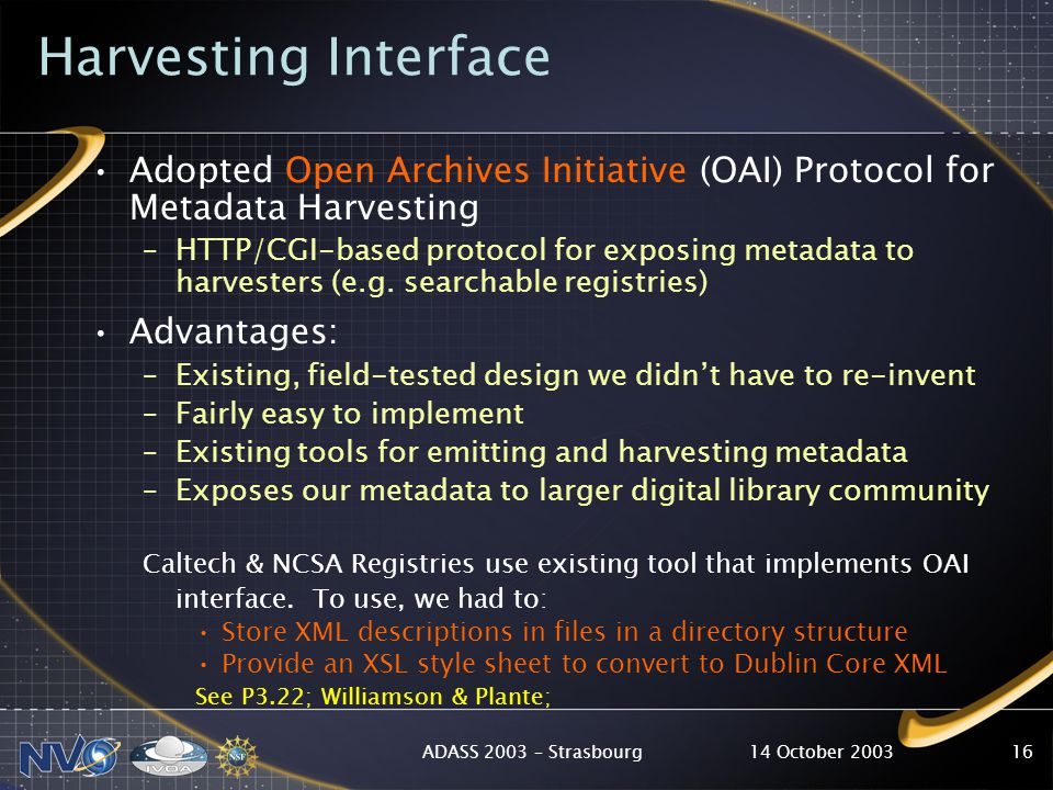14 October 2003ADASS 2003 – Strasbourg16 Harvesting Interface Adopted Open Archives Initiative (OAI) Protocol for Metadata Harvesting –HTTP/CGI-based protocol for exposing metadata to harvesters (e.g.