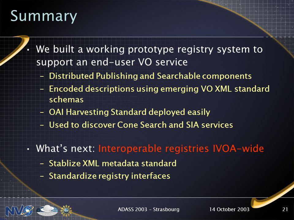 14 October 2003ADASS 2003 – Strasbourg21 Summary We built a working prototype registry system to support an end-user VO service –Distributed Publishing and Searchable components –Encoded descriptions using emerging VO XML standard schemas –OAI Harvesting Standard deployed easily –Used to discover Cone Search and SIA services What's next: Interoperable registries IVOA-wide –Stablize XML metadata standard –Standardize registry interfaces