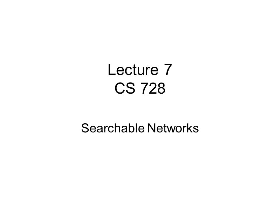Lecture 7 CS 728 Searchable Networks