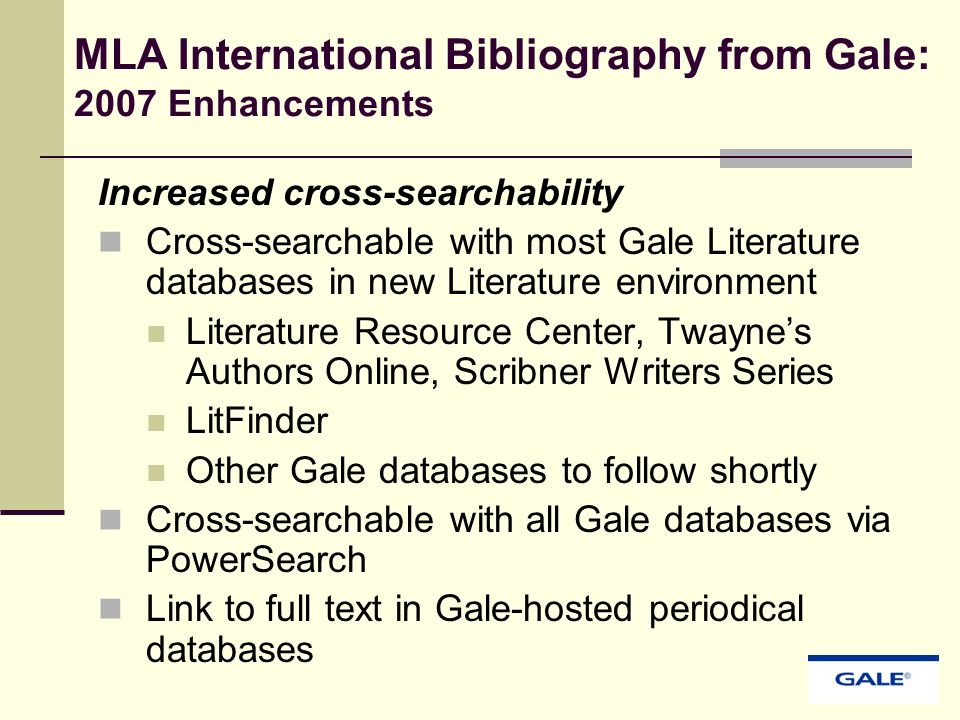 MLA International Bibliography from Gale: 2007 Enhancements Increased cross-searchability Cross-searchable with most Gale Literature databases in new Literature environment Literature Resource Center, Twayne's Authors Online, Scribner Writers Series LitFinder Other Gale databases to follow shortly Cross-searchable with all Gale databases via PowerSearch Link to full text in Gale-hosted periodical databases