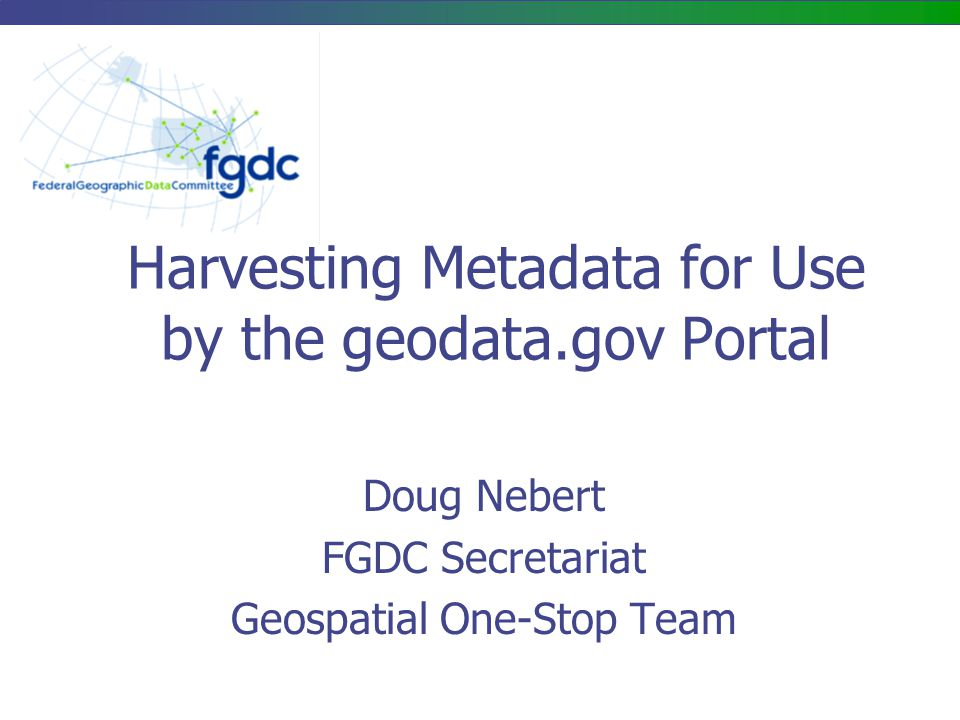 Harvesting Metadata for Use by the geodata.gov Portal Doug Nebert FGDC Secretariat Geospatial One-Stop Team