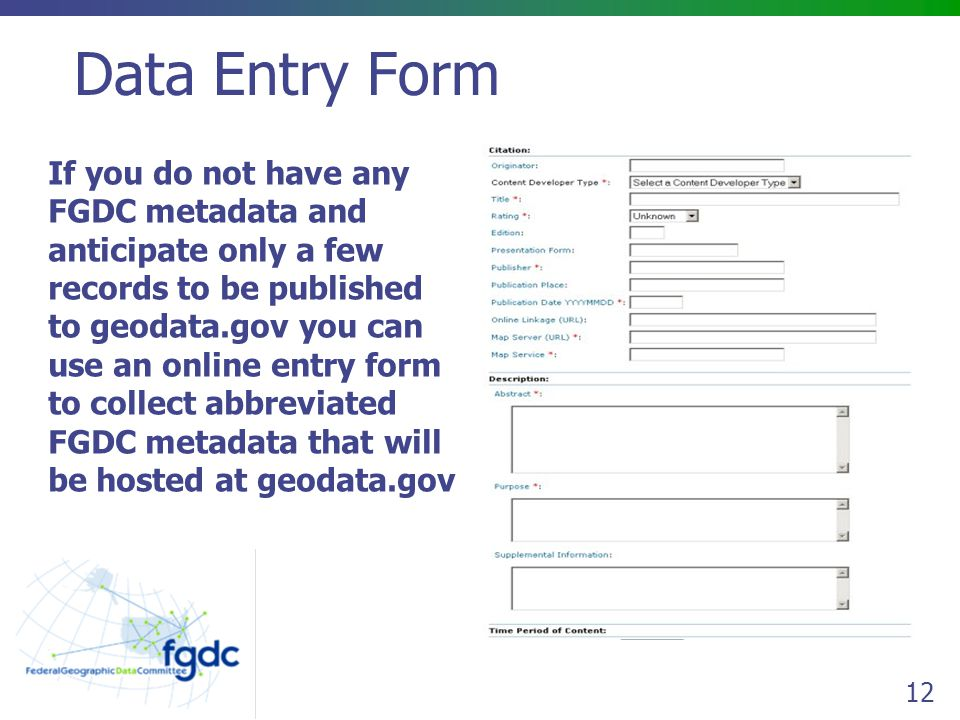 12 Data Entry Form If you do not have any FGDC metadata and anticipate only a few records to be published to geodata.gov you can use an online entry form to collect abbreviated FGDC metadata that will be hosted at geodata.gov