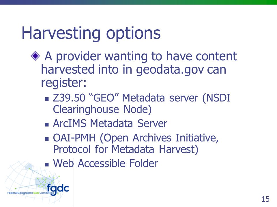 15 Harvesting options A provider wanting to have content harvested into in geodata.gov can register: Z39.50 GEO Metadata server (NSDI Clearinghouse Node) ArcIMS Metadata Server OAI-PMH (Open Archives Initiative, Protocol for Metadata Harvest) Web Accessible Folder