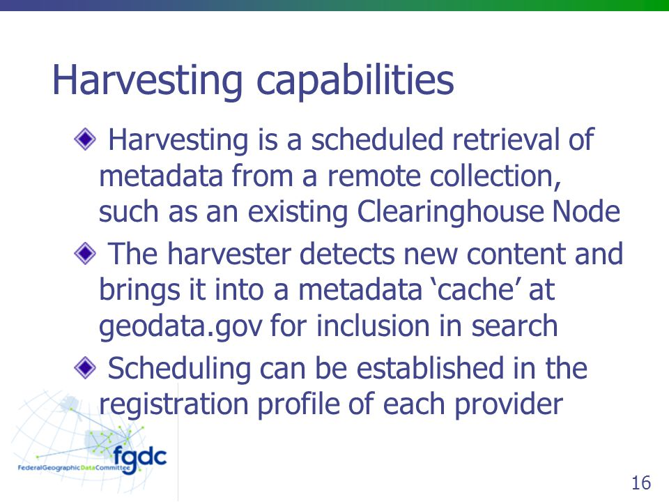 16 Harvesting capabilities Harvesting is a scheduled retrieval of metadata from a remote collection, such as an existing Clearinghouse Node The harvester detects new content and brings it into a metadata 'cache' at geodata.gov for inclusion in search Scheduling can be established in the registration profile of each provider