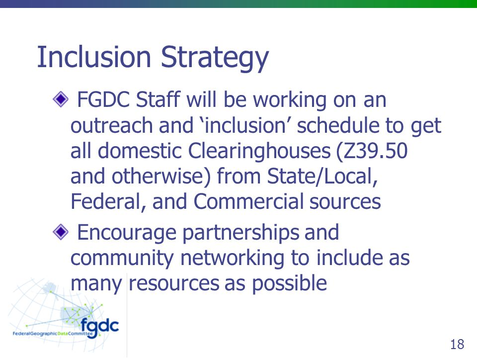 18 Inclusion Strategy FGDC Staff will be working on an outreach and 'inclusion' schedule to get all domestic Clearinghouses (Z39.50 and otherwise) from State/Local, Federal, and Commercial sources Encourage partnerships and community networking to include as many resources as possible