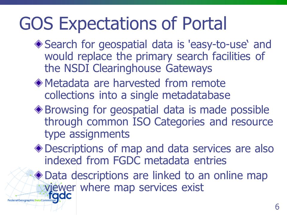 6 GOS Expectations of Portal Search for geospatial data is easy-to-use' and would replace the primary search facilities of the NSDI Clearinghouse Gateways Metadata are harvested from remote collections into a single metadatabase Browsing for geospatial data is made possible through common ISO Categories and resource type assignments Descriptions of map and data services are also indexed from FGDC metadata entries Data descriptions are linked to an online map viewer where map services exist