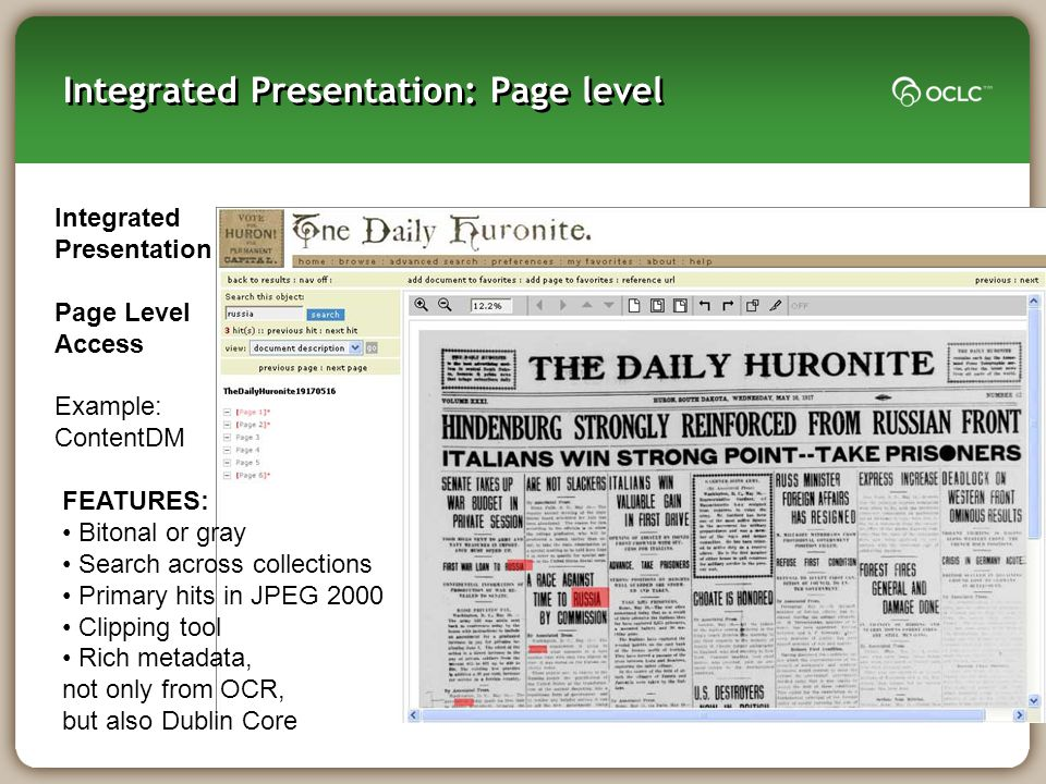 Integrated Presentation: Page level Integrated Presentation Page Level Access Example: ContentDM FEATURES: Bitonal or gray Search across collections Primary hits in JPEG 2000 Clipping tool Rich metadata, not only from OCR, but also Dublin Core