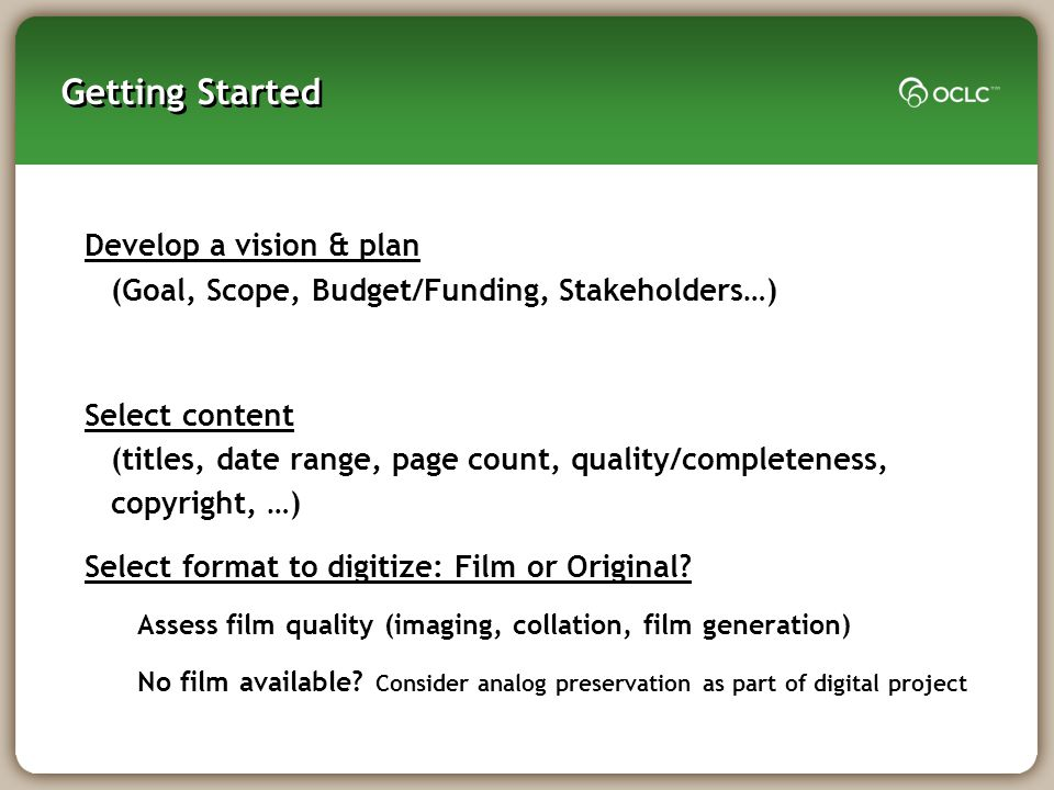 Getting Started Develop a vision & plan (Goal, Scope, Budget/Funding, Stakeholders…) Select content (titles, date range, page count, quality/completeness, copyright, …) Select format to digitize: Film or Original.
