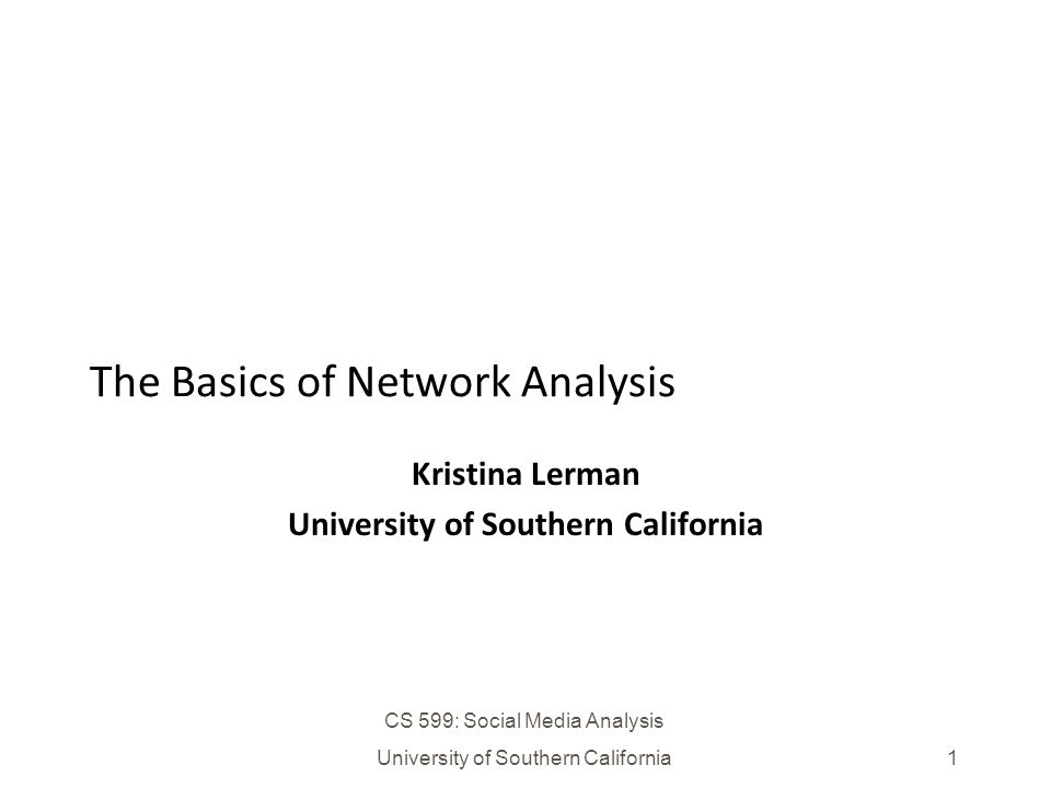 CS 599: Social Media Analysis University of Southern California1 The Basics of Network Analysis Kristina Lerman University of Southern California