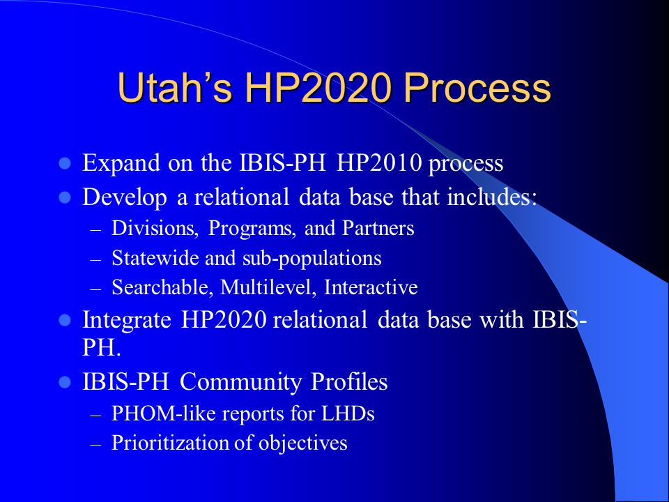 Utah's HP2020 Process Expand on the IBIS-PH HP2010 process Develop a relational data base that includes: – Divisions, Programs, and Partners – Statewide and sub-populations – Searchable, Multilevel, Interactive Integrate HP2020 relational data base with IBIS- PH.