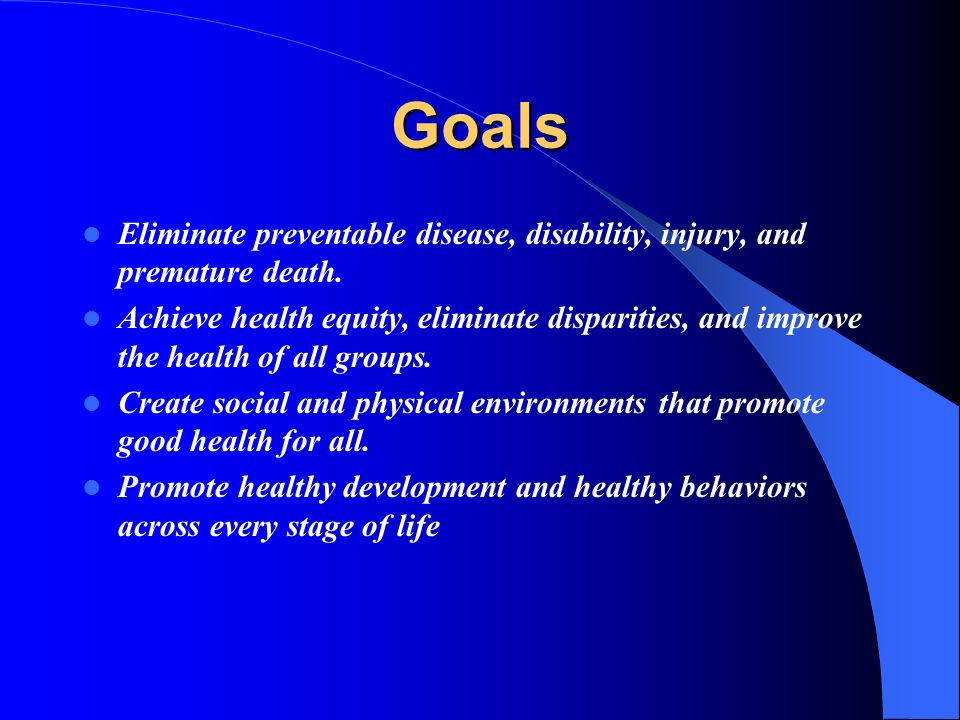 Goals Eliminate preventable disease, disability, injury, and premature death.