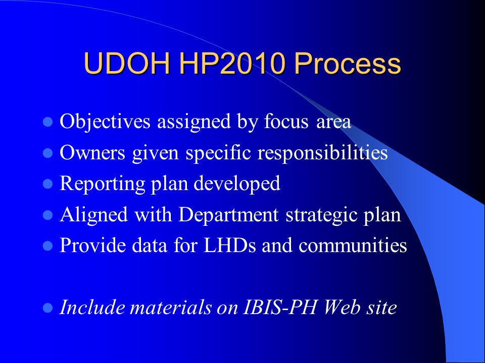 UDOH HP2010 Process Objectives assigned by focus area Owners given specific responsibilities Reporting plan developed Aligned with Department strategic plan Provide data for LHDs and communities Include materials on IBIS-PH Web site