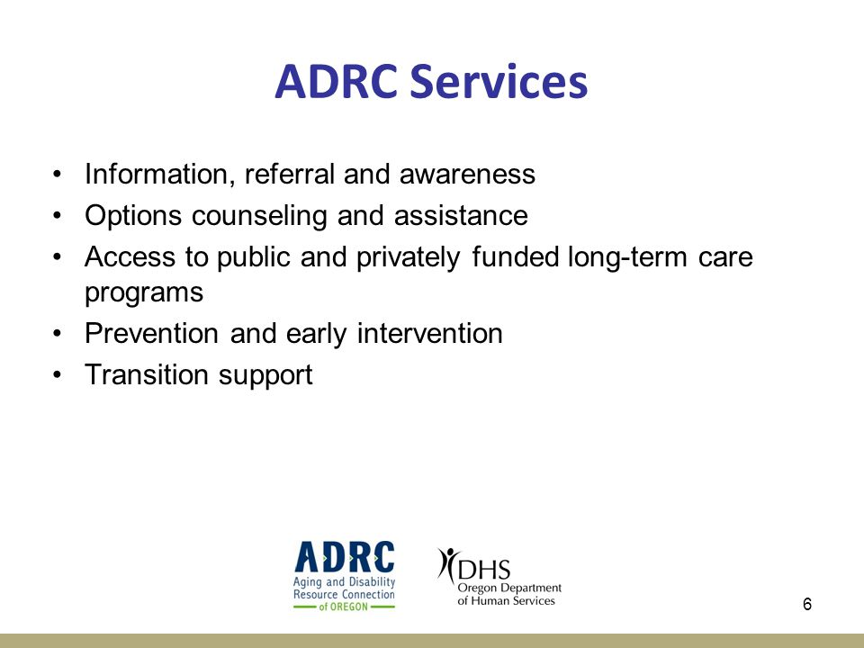 6 ADRC Services Information, referral and awareness Options counseling and assistance Access to public and privately funded long-term care programs Prevention and early intervention Transition support