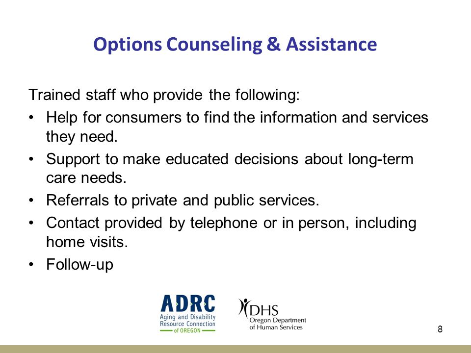 8 Options Counseling & Assistance Trained staff who provide the following: Help for consumers to find the information and services they need.