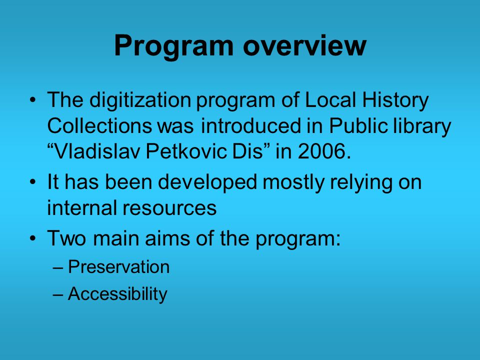 Program overview The digitization program of Local History Collections was introduced in Public library Vladislav Petkovic Dis in 2006.