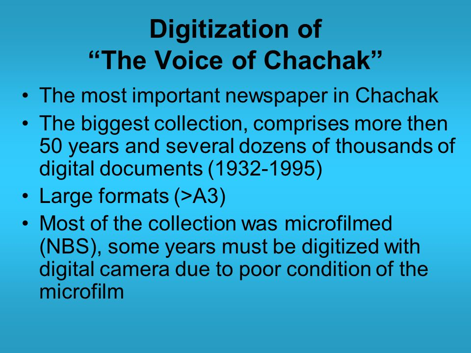 Digitization of The Voice of Chachak The most important newspaper in Chachak The biggest collection, comprises more then 50 years and several dozens of thousands of digital documents ( ) Large formats (>A3) Most of the collection was microfilmed (NBS), some years must be digitized with digital camera due to poor condition of the microfilm