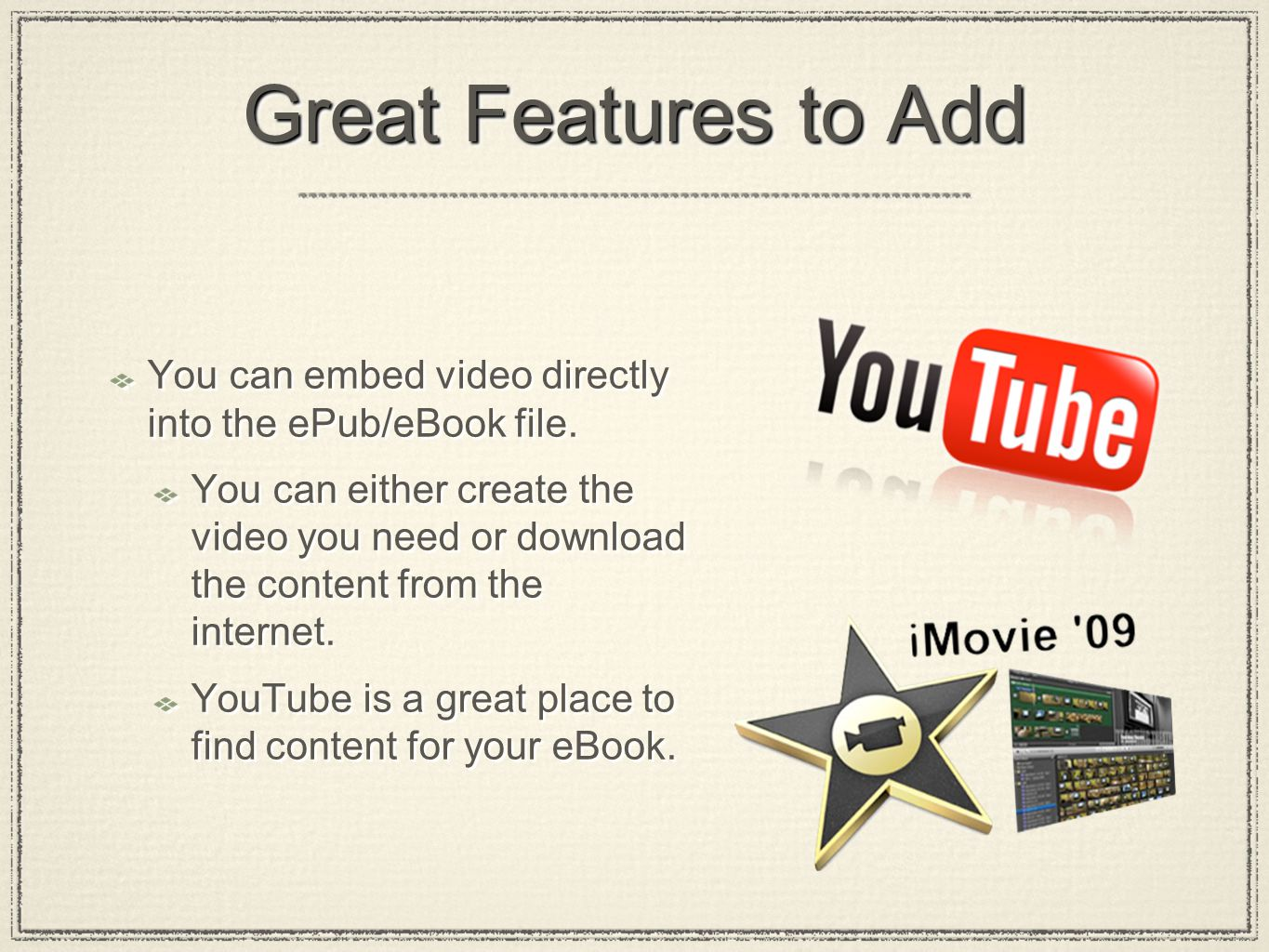 Great Features to Add You can embed video directly into the ePub/eBook file.