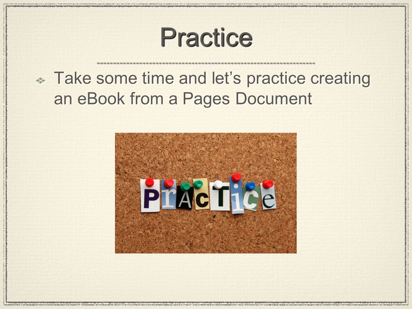 PracticePractice Take some time and let's practice creating an eBook from a Pages Document