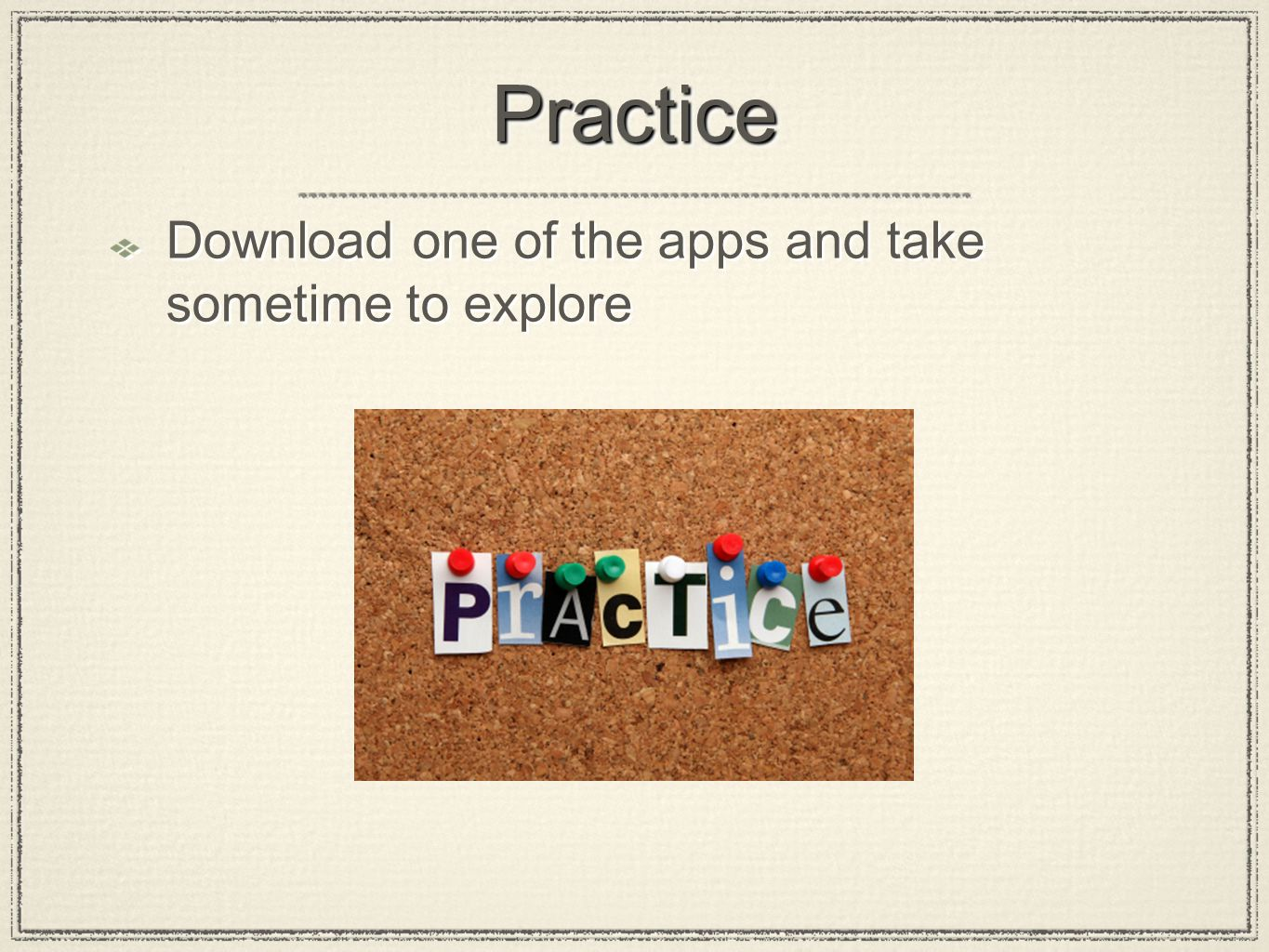 PracticePractice Download one of the apps and take sometime to explore